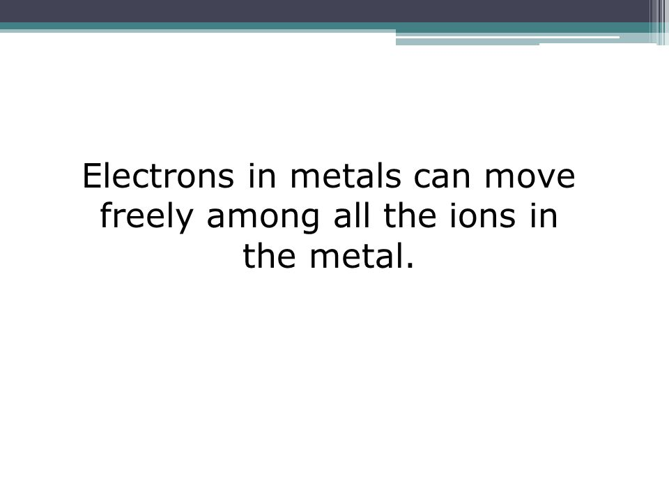 Electrons in metals can move freely among all the ions in the metal.
