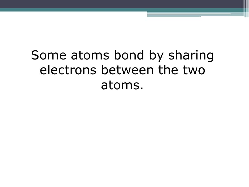Some atoms bond by sharing electrons between the two atoms.