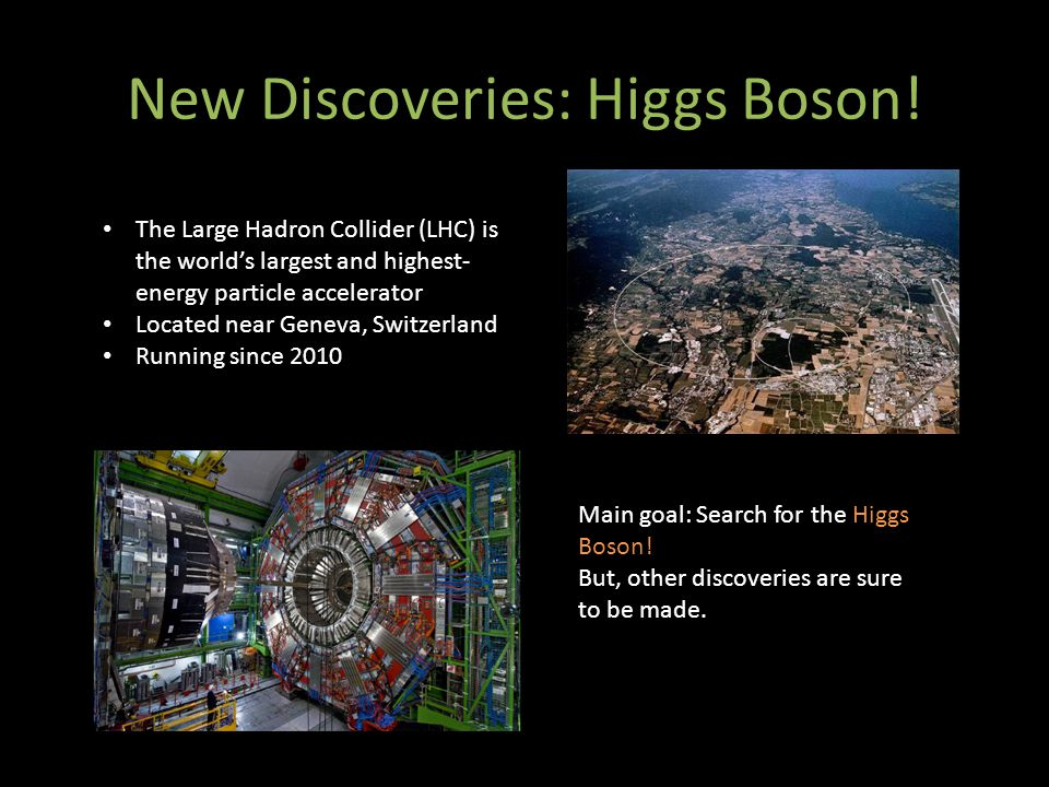 New Discoveries: Higgs Boson! The Large Hadron Collider (LHC) is the world's largest and highest- energy particle accelerator Located near Geneva, Swi