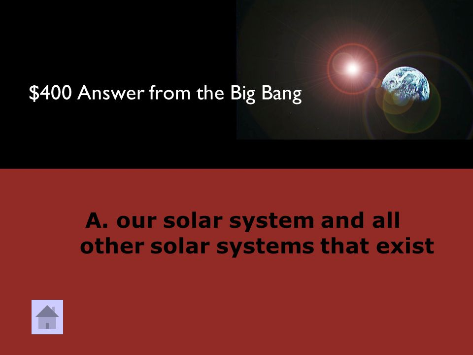 $400 Question from the Big Bang DOUBLE JEOPARDY What does the universe include? A. our solar system and all other solar systems that exist B. 9 planet