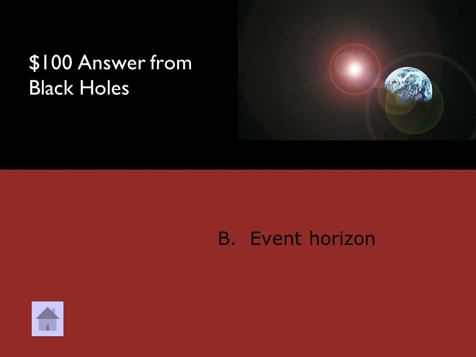 $100 Question from Black Holes The point near a black hole where nothing can escape, not even light is called? A. Nebula B. Event horizon C. Spaghetti