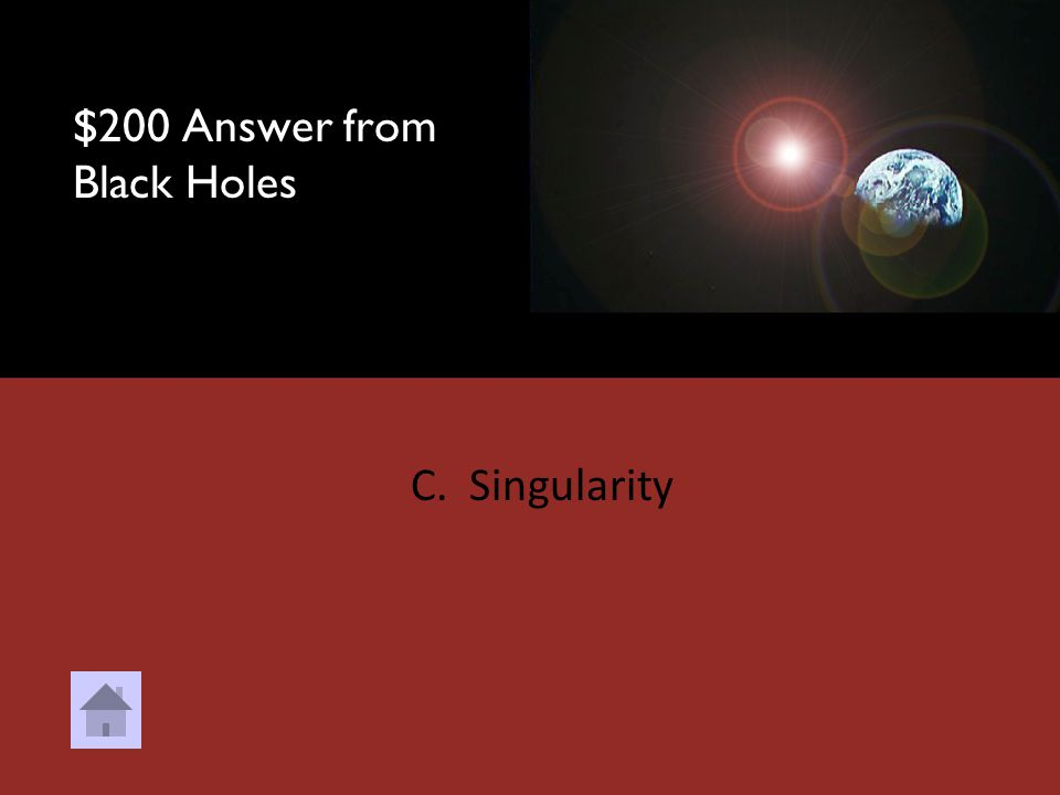 $200 Question from Black Holes What is the inner part of a black hole that crushes everything that enters. A. Core B. Corona C. Singularity D. Redshif