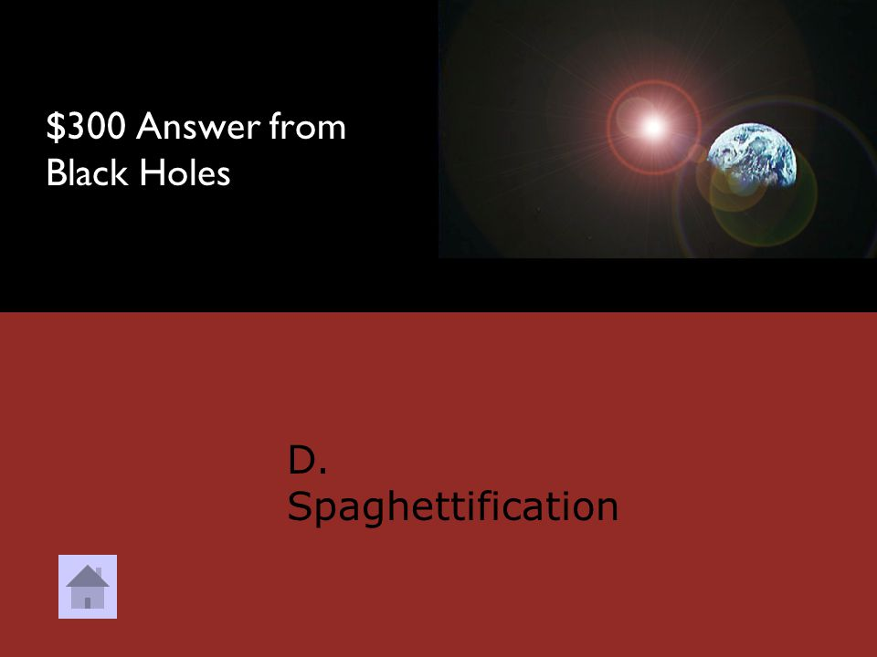 $300 Question from Black Holes When gravity pulls so hard that an item starts to stretch is called? A. Velocity B. Inertia C. Narcissism D. Spaghettif