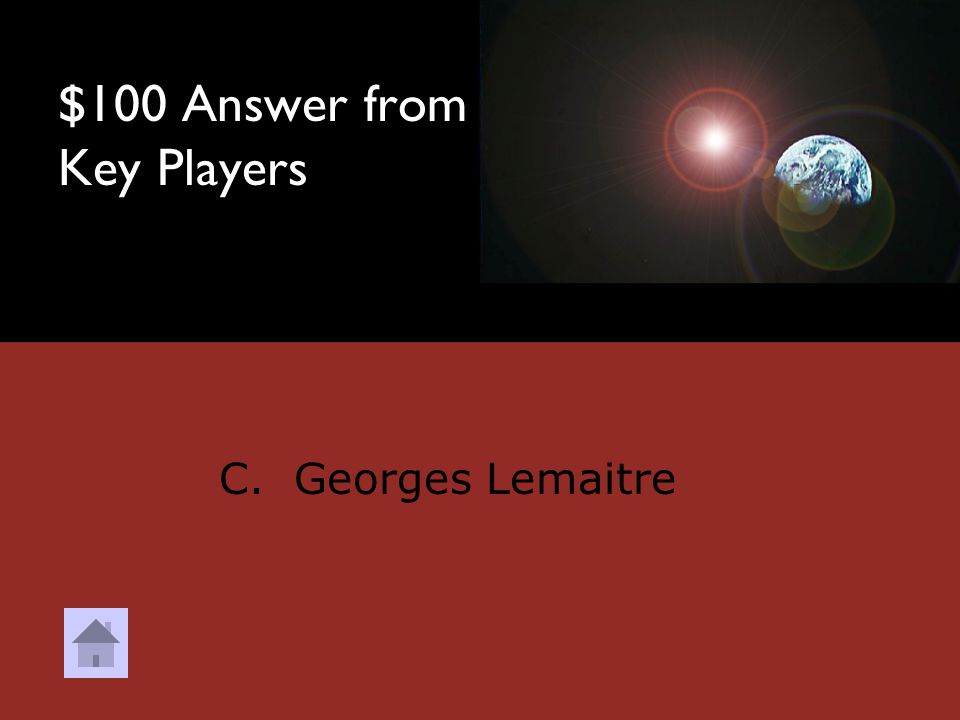 $100 Question from Key Players DOUBLE JEOPARDY Who proposed the Big Bang Theory.