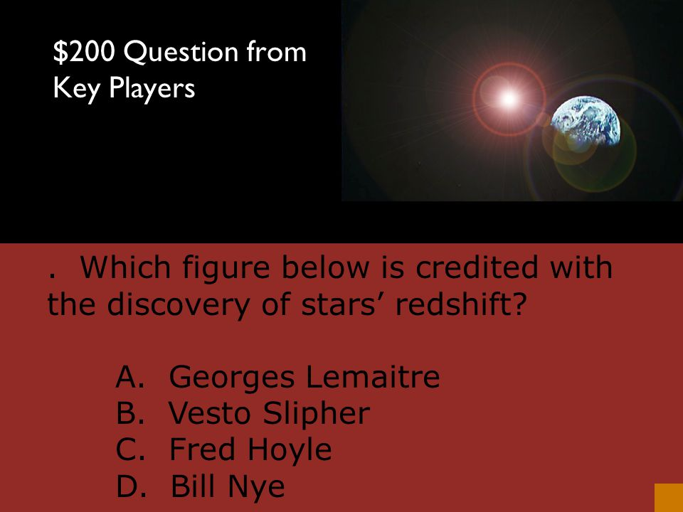 $100 Answer from Key Players C. Georges Lemaitre
