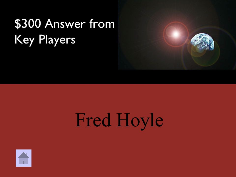 $300 Question from Key Players Who is credited as the founder of the Steady State Theory? a.Georges Lemaitre b.Fred Hoyle c.Edwin Hubble