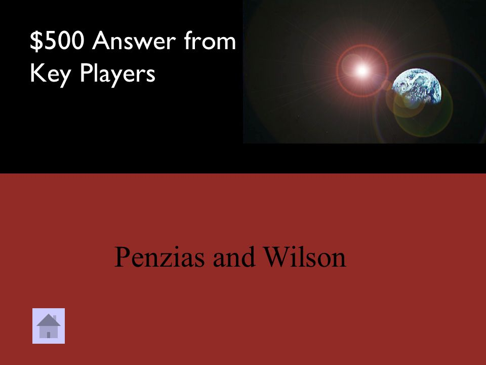 $500 Question from Key Players Who were the 2 hippies credited with discovering Cosmic Background Radiation? a.Bob and Tom b.Tom and Wilson c.Penn and