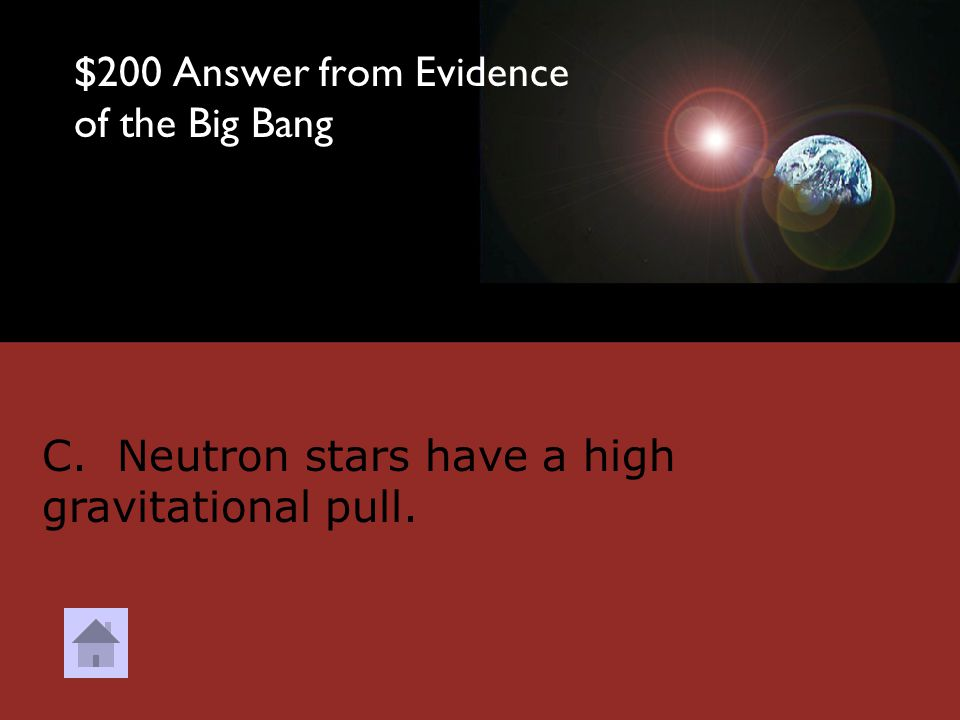 $200 Question from Evidence of the Big Bang DOUBLE JEOPARDY Which of the following is NOT a piece of evidence supporting the Big Bang Theory? A. Almos