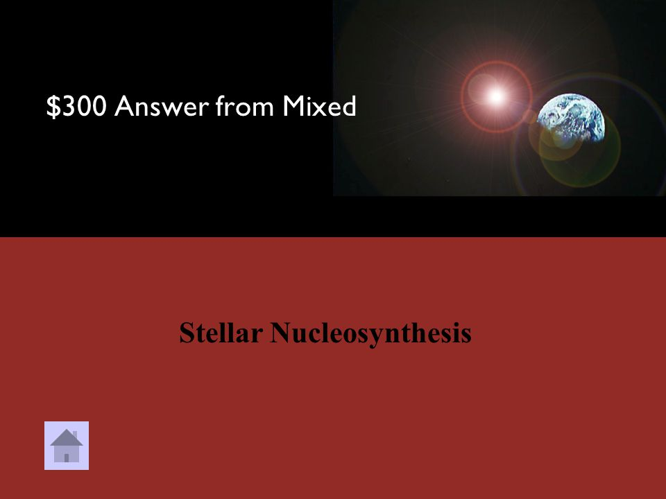 $300 Question from Mixed In this process, Stars take light elements, like Hydrogen and Helium, and synthesize larger elements.