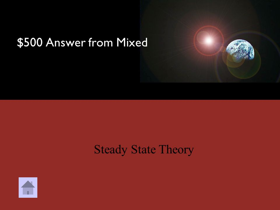 $500 Question from Mixed DOUBLE JEOPARDY This alternative to the Big Bang states that the Universe is infinitely old and large, and that matter is cre