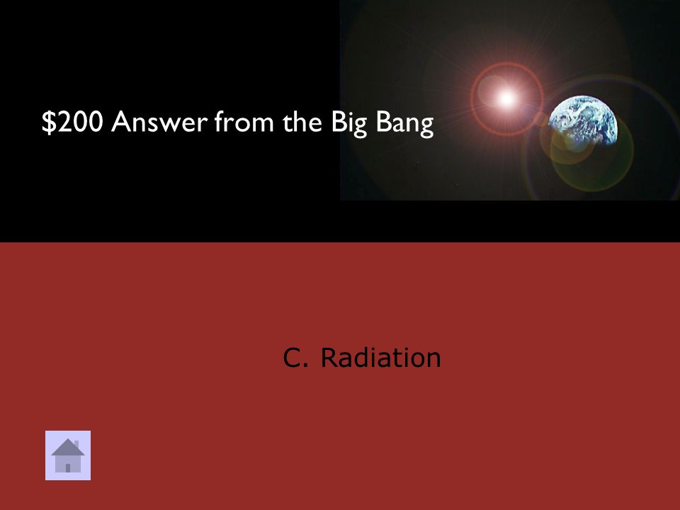 $200 Question from the Big Bang Cosmic Background Radiation is thought to be leftover _______________ from the Big Bang. A. Matter B. Dust C. Radiatio