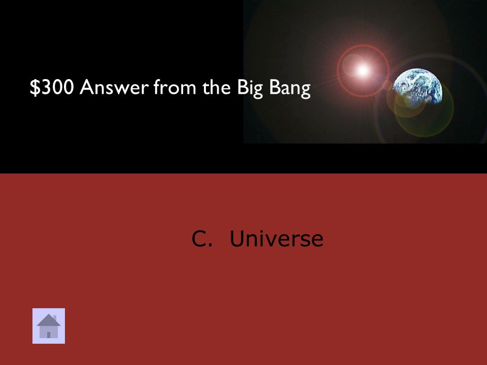 $300 Question from the Big Bang An oval area where all known space exists is called what? A. Bowling Green B. Galaxy C. Universe D. Solar System