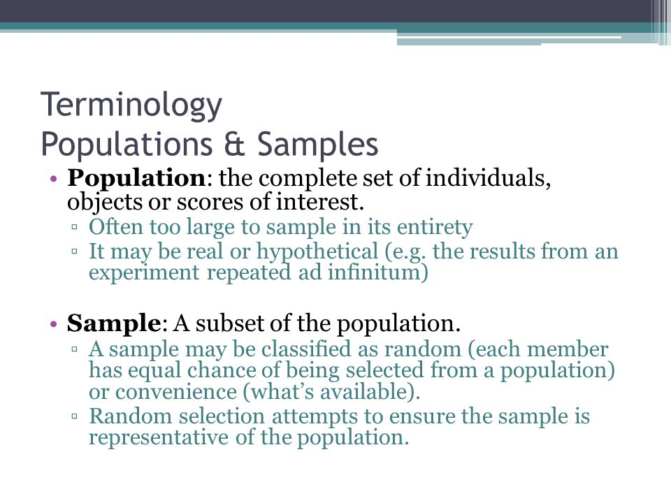 Terminology Populations & Samples Population: the complete set of individuals, objects or scores of interest. ▫Often too large to sample in its entire