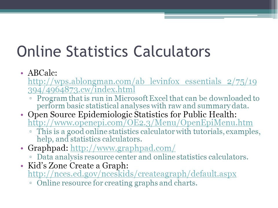 Online Statistics Calculators ABCalc: http://wps.ablongman.com/ab_levinfox_essentials_2/75/19 394/4964873.cw/index.html http://wps.ablongman.com/ab_levinfox_essentials_2/75/19 394/4964873.cw/index.html ▫Program that is run in Microsoft Excel that can be downloaded to perform basic statistical analyses with raw and summary data.