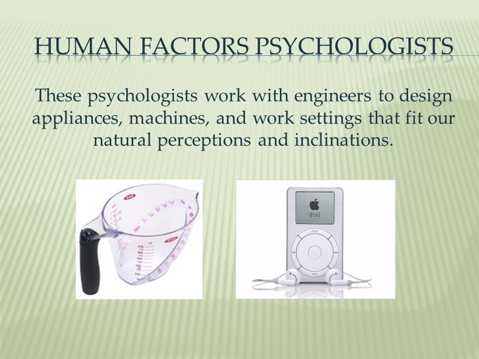 These psychologists work with engineers to design appliances, machines, and work settings that fit our natural perceptions and inclinations.