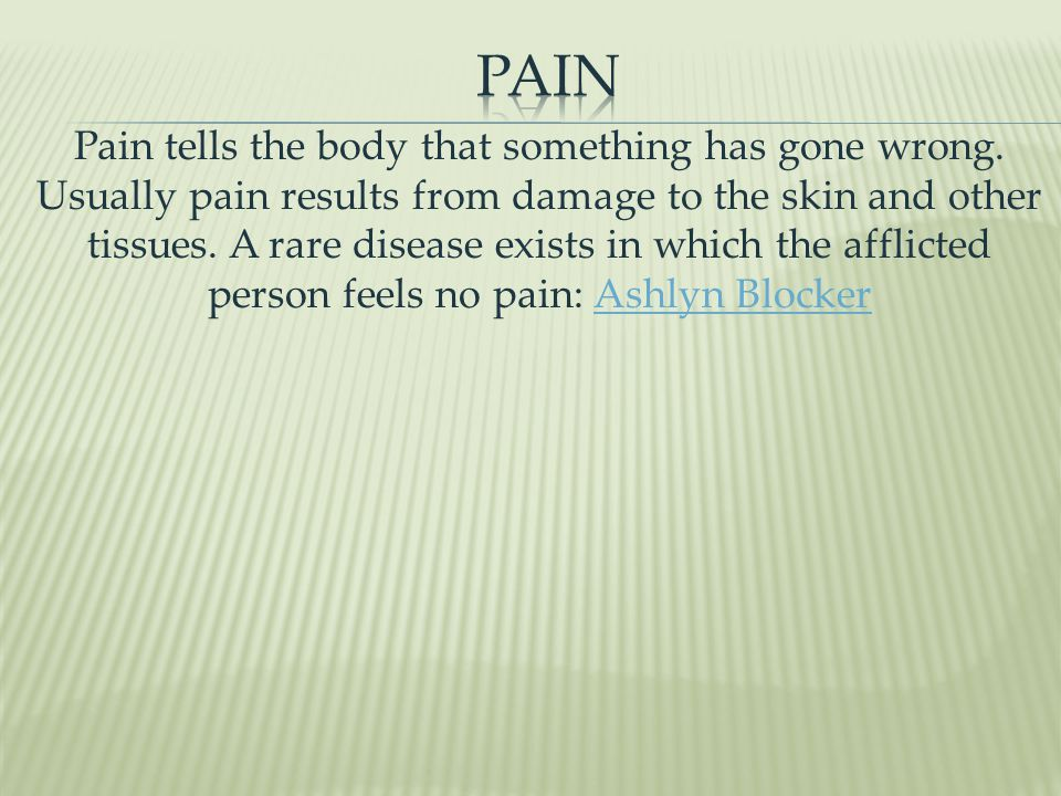 Pain tells the body that something has gone wrong.