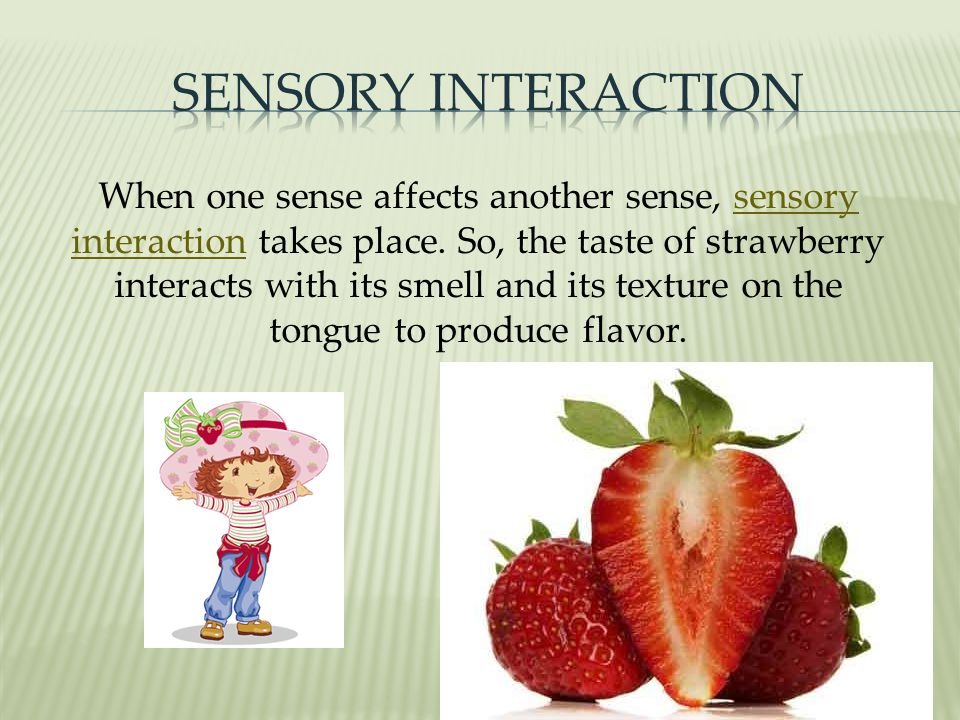 When one sense affects another sense, sensory interaction takes place.