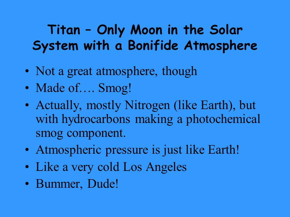Titan – Only Moon in the Solar System with a Bonifide Atmosphere Not a great atmosphere, though Made of….