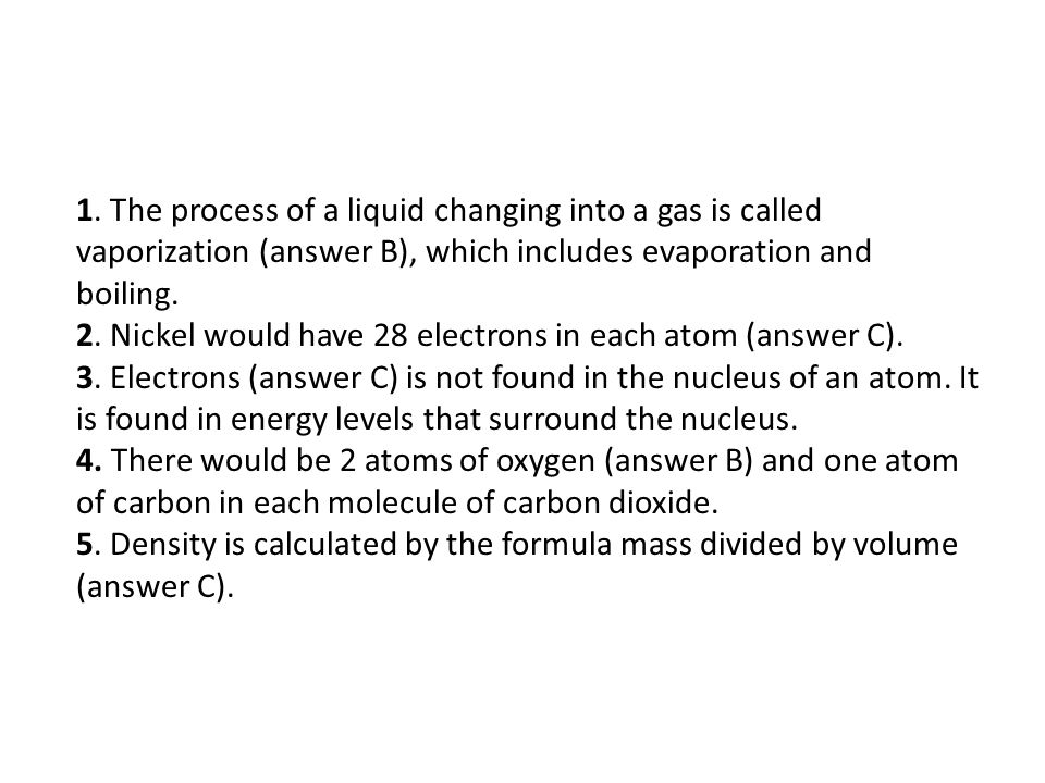 1. The process of a liquid changing into a gas is called vaporization (answer B), which includes evaporation and boiling. 2. Nickel would have 28 elec