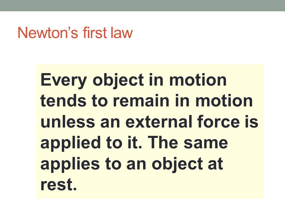 Newton's first law Every object in motion tends to remain in motion unless an external force is applied to it.