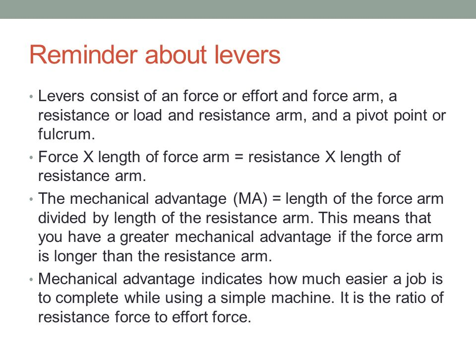 Reminder about levers Levers consist of an force or effort and force arm, a resistance or load and resistance arm, and a pivot point or fulcrum.