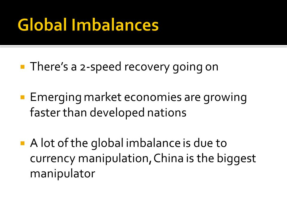  There's a 2-speed recovery going on  Emerging market economies are growing faster than developed nations  A lot of the global imbalance is due to currency manipulation, China is the biggest manipulator