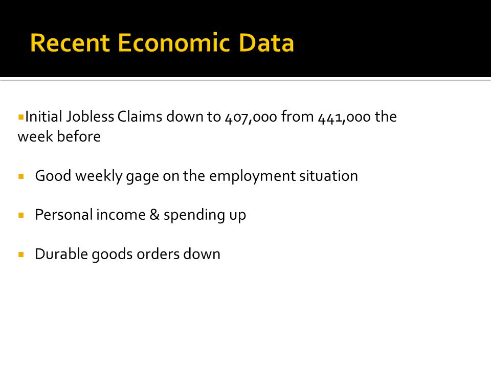  Initial Jobless Claims down to 407,000 from 441,000 the week before  Good weekly gage on the employment situation  Personal income & spending up  Durable goods orders down