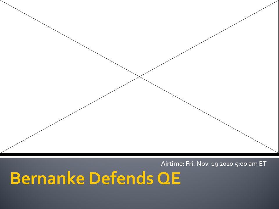 Bernanke Defends QE Airtime: Fri. Nov. 19 2010 5:00 am ET