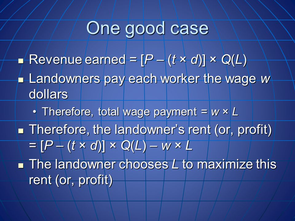 One good case Revenue earned = [P – (t × d)] × Q(L) Revenue earned = [P – (t × d)] × Q(L) Landowners pay each worker the wage w dollars Landowners pay each worker the wage w dollars Therefore, total wage payment = w × LTherefore, total wage payment = w × L Therefore, the landowner's rent (or, profit) = [P – (t × d)] × Q(L) – w × L Therefore, the landowner's rent (or, profit) = [P – (t × d)] × Q(L) – w × L The landowner chooses L to maximize this rent (or, profit) The landowner chooses L to maximize this rent (or, profit)