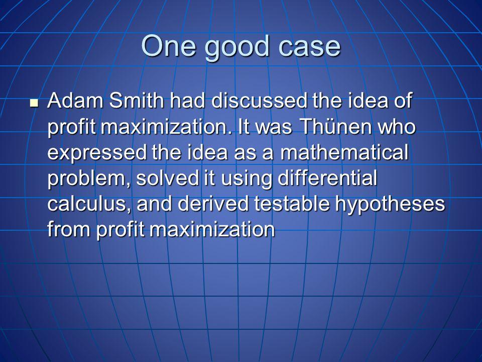 One good case Adam Smith had discussed the idea of profit maximization.