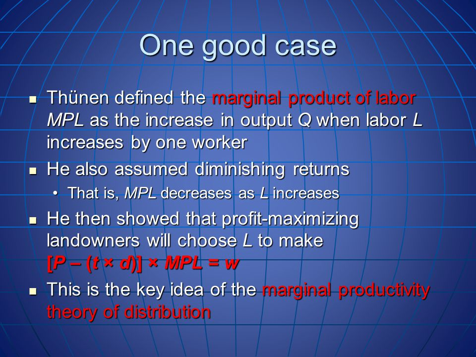 One good case Thünen defined the marginal product of labor MPL as the increase in output Q when labor L increases by one worker Thünen defined the marginal product of labor MPL as the increase in output Q when labor L increases by one worker He also assumed diminishing returns He also assumed diminishing returns That is, MPL decreases as L increasesThat is, MPL decreases as L increases He then showed that profit-maximizing landowners will choose L to make [P – (t × d)] × MPL = w He then showed that profit-maximizing landowners will choose L to make [P – (t × d)] × MPL = w This is the key idea of the marginal productivity theory of distribution This is the key idea of the marginal productivity theory of distribution