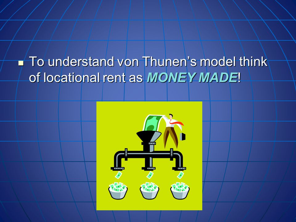 To understand von Thunen's model think of locational rent as MONEY MADE.