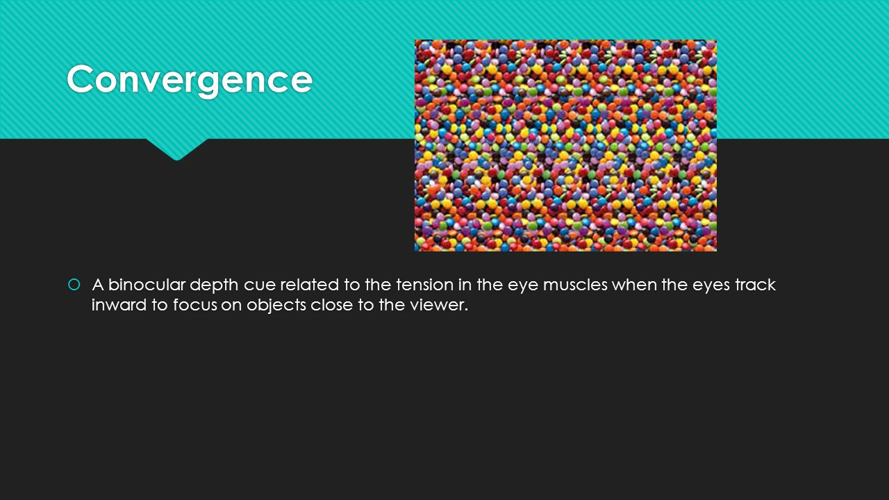 Convergence  A binocular depth cue related to the tension in the eye muscles when the eyes track inward to focus on objects close to the viewer.