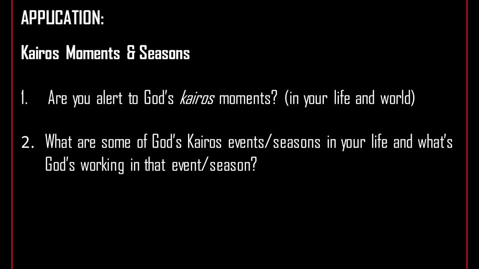 APPLICATION: Kairos Moments & Seasons 1.Are you alert to God's kairos moments.