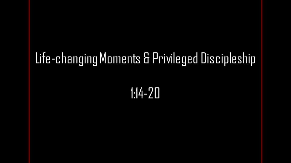 Life-changing Moments & Privileged Discipleship 1:14-20