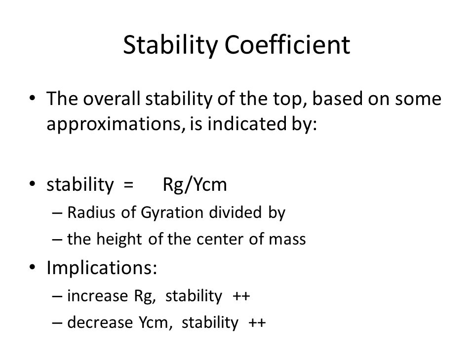 Stability Coefficient The overall stability of the top, based on some approximations, is indicated by: stability = Rg/Ycm – Radius of Gyration divided by – the height of the center of mass Implications: – increase Rg, stability ++ – decrease Ycm, stability ++