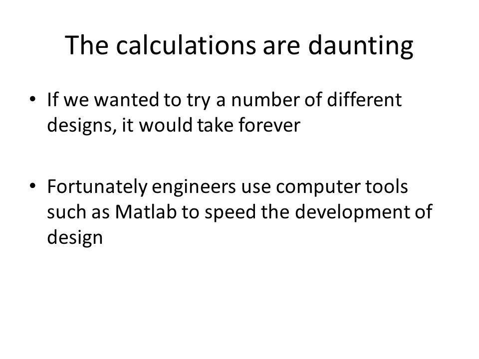 The calculations are daunting If we wanted to try a number of different designs, it would take forever Fortunately engineers use computer tools such as Matlab to speed the development of design