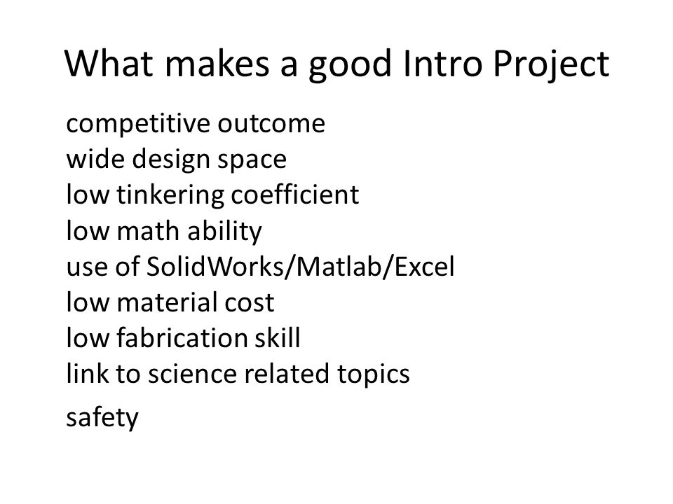What makes a good Intro Project competitive outcome wide design space low tinkering coefficient low math ability use of SolidWorks/Matlab/Excel low material cost low fabrication skill link to science related topics safety