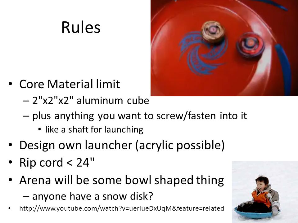 Rules Core Material limit – 2 x2 x2 aluminum cube – plus anything you want to screw/fasten into it like a shaft for launching Design own launcher (acrylic possible) Rip cord < 24 Arena will be some bowl shaped thing – anyone have a snow disk.