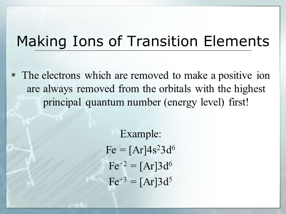 Making Ions of Transition Elements  The electrons which are removed to make a positive ion are always removed from the orbitals with the highest prin