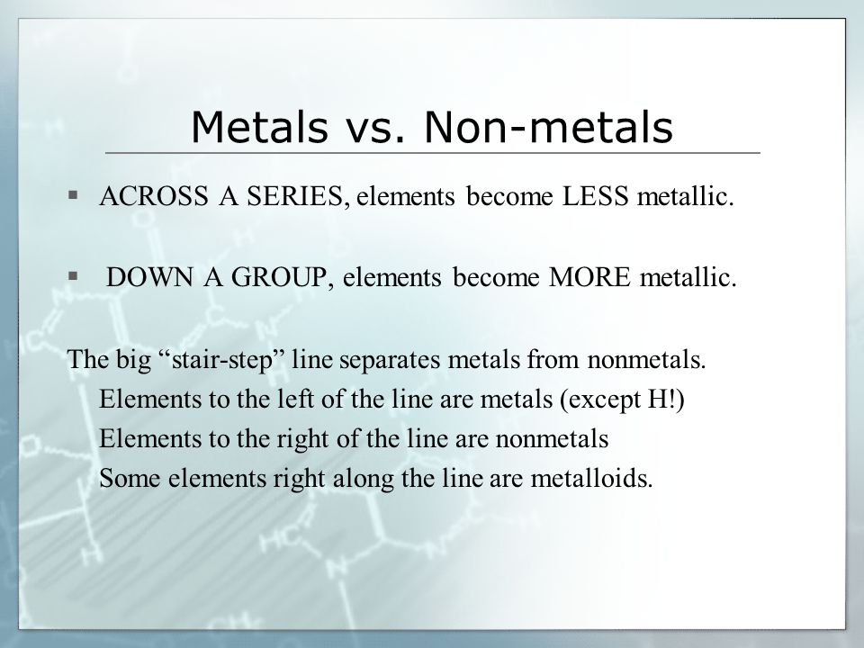 "Metals vs. Non-metals  ACROSS A SERIES, elements become LESS metallic.  DOWN A GROUP, elements become MORE metallic. The big ""stair-step"" line separ"
