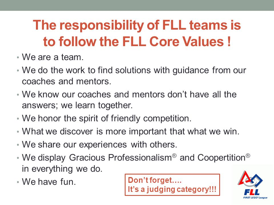 The responsibility of FLL teams is to follow the FLL Core Values ! We are a team. We do the work to find solutions with guidance from our coaches and