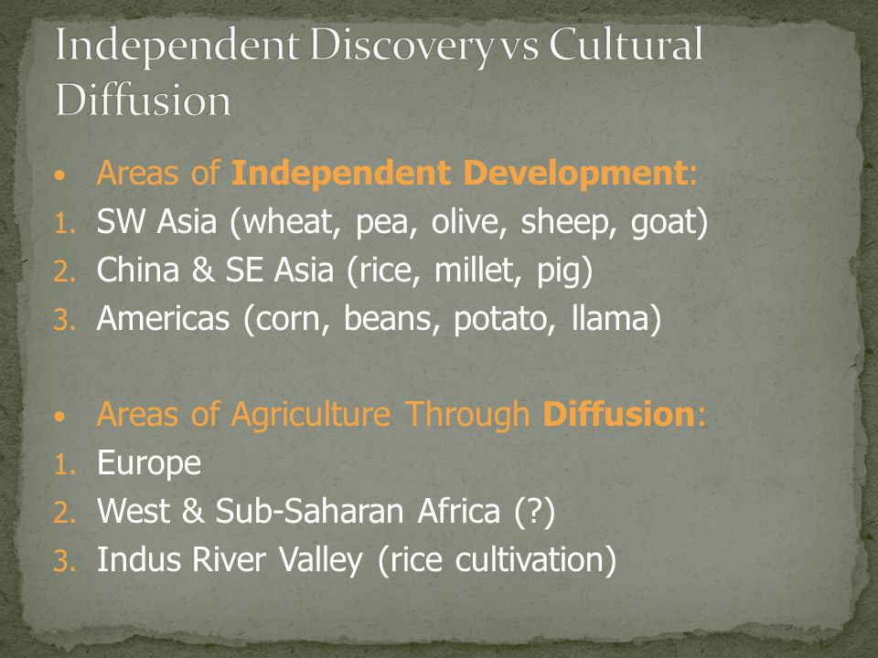 Areas of Independent Development: 1. SW Asia (wheat, pea, olive, sheep, goat) 2. China & SE Asia (rice, millet, pig) 3. Americas (corn, beans, potato,
