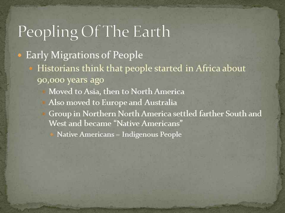 Early Migrations of People Historians think that people started in Africa about 90,000 years ago Moved to Asia, then to North America Also moved to Eu