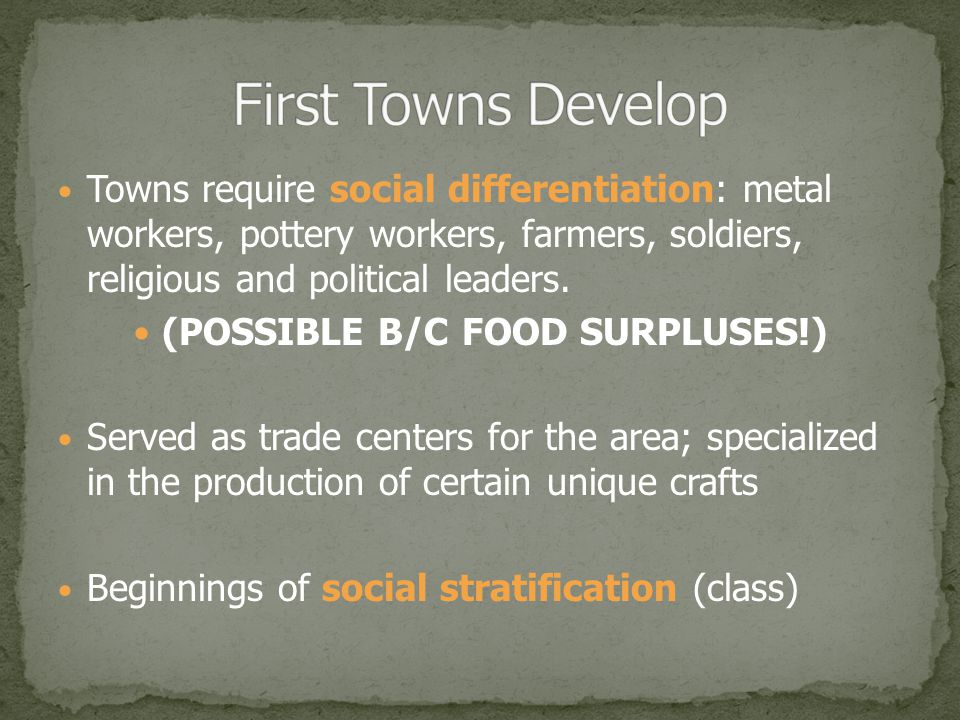 Towns require social differentiation: metal workers, pottery workers, farmers, soldiers, religious and political leaders.