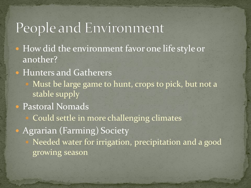 How did the environment favor one life style or another? Hunters and Gatherers Must be large game to hunt, crops to pick, but not a stable supply Past