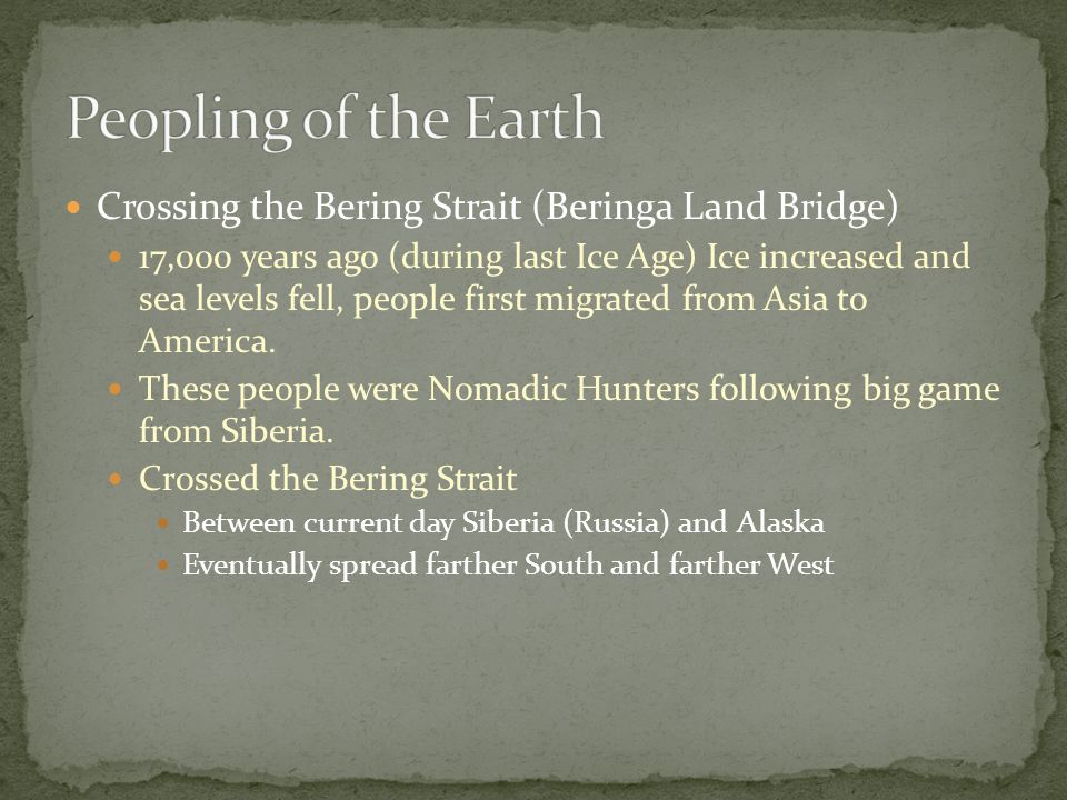 Crossing the Bering Strait (Beringa Land Bridge) 17,000 years ago (during last Ice Age) Ice increased and sea levels fell, people first migrated from Asia to America.