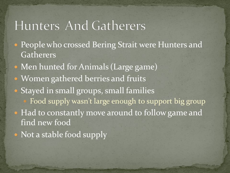 People who crossed Bering Strait were Hunters and Gatherers Men hunted for Animals (Large game) Women gathered berries and fruits Stayed in small groups, small families Food supply wasn't large enough to support big group Had to constantly move around to follow game and find new food Not a stable food supply