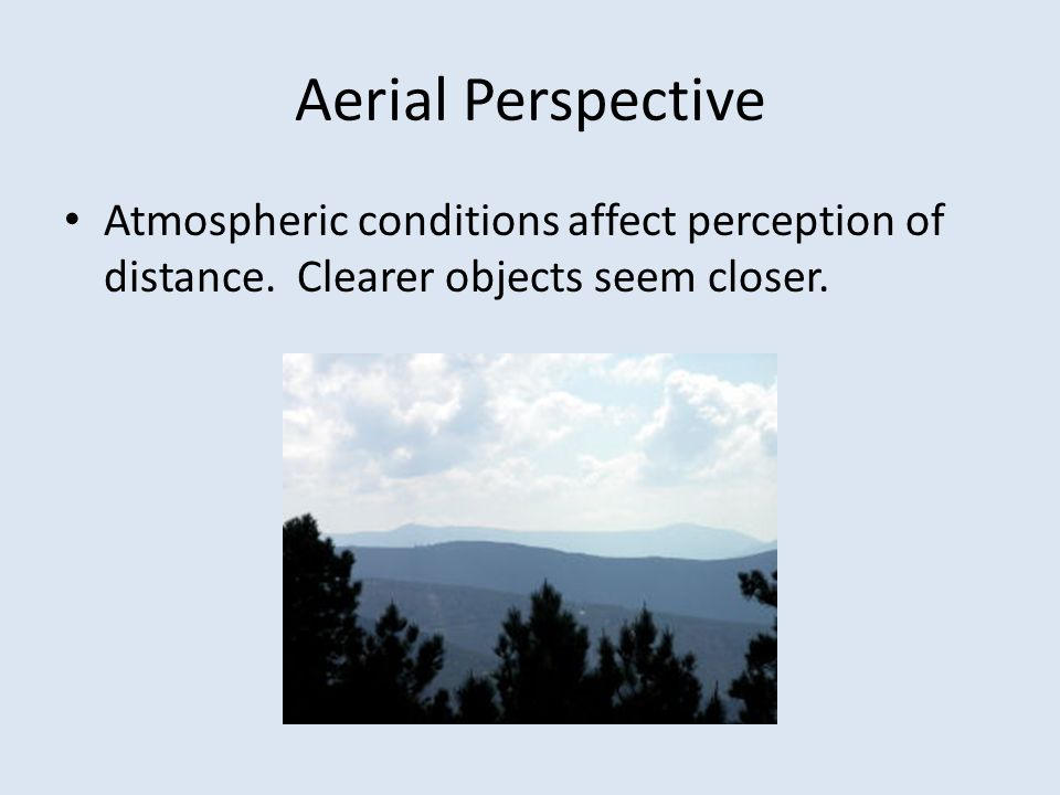 Aerial Perspective Atmospheric conditions affect perception of distance.