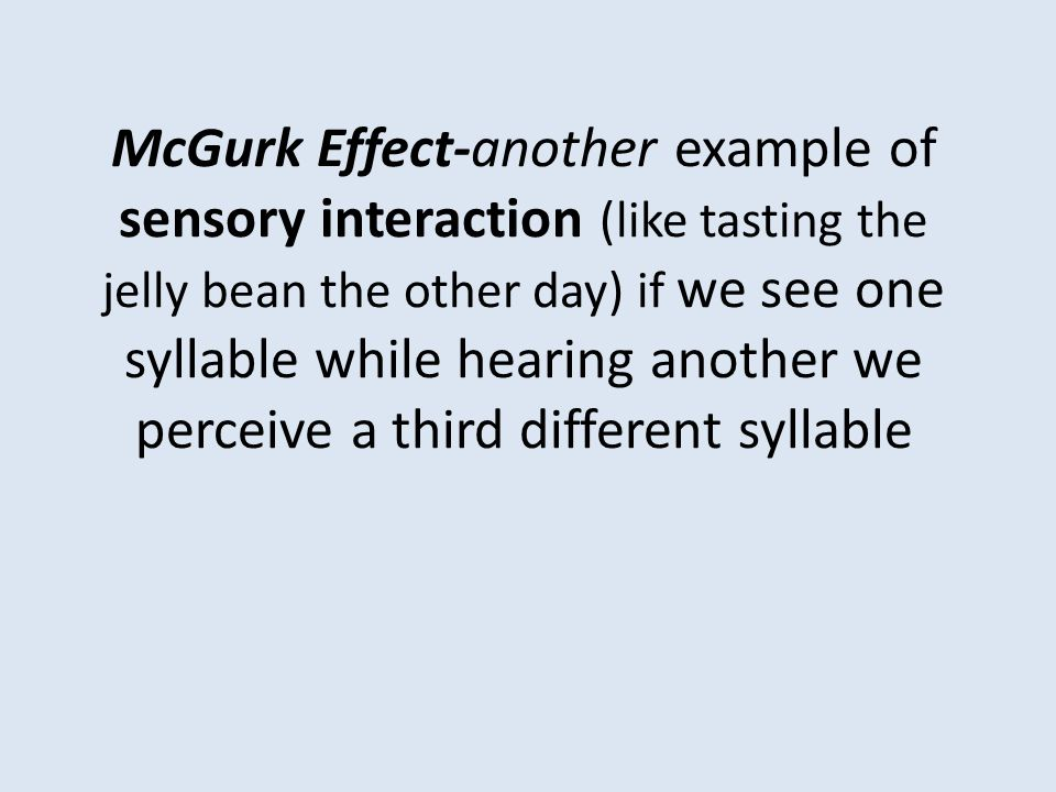 McGurk Effect-another example of sensory interaction (like tasting the jelly bean the other day) if we see one syllable while hearing another we perceive a third different syllable